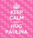 KEEP CALM AND HUG PAULINA - Personalised Poster large