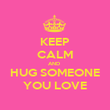 KEEP CALM AND  HUG SOMEONE YOU LOVE - Personalised Poster large