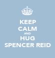 KEEP CALM AND HUG SPENCER REID - Personalised Poster large