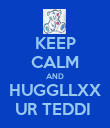 KEEP CALM AND HUGGLLXX UR TEDDI  - Personalised Poster large