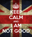 KEEP CALM AND I AM NOT GOOD - Personalised Poster large