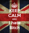 KEEP CALM AND I hate Bitch - Personalised Poster large
