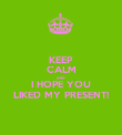 KEEP CALM AND I HOPE YOU LIKED MY PRESENT! - Personalised Poster large