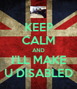 KEEP CALM AND I'LL MAKE U DISABLED - Personalised Poster large