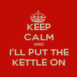KEEP CALM AND I'LL PUT THE KETTLE ON - Personalised Poster large