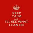 KEEP CALM AND I'LL SEE WHAT I CAN DO - Personalised Poster large