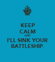 KEEP CALM AND I'LL SINK YOUR BATTLESHIP. - Personalised Poster large