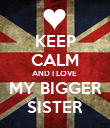 KEEP CALM AND I LOVE  MY BIGGER SISTER - Personalised Poster large