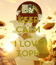 KEEP CALM AND I LOVE TOPH - Personalised Poster large