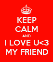 KEEP CALM AND I LOVE U<3 MY FRIEND - Personalised Poster large