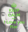 KEEP CALM AND I Love you Flor - Personalised Poster large