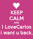 KEEP CALM AND I LoveCarlos i want u back. - Personalised Poster large