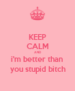 KEEP CALM AND i'm better than  you stupid bitch - Personalised Poster large