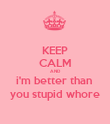 KEEP CALM AND i'm better than  you stupid whore - Personalised Poster large