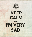 KEEP CALM AND I'M VERY  SAD  - Personalised Poster large