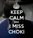 KEEP CALM AND I MISS CHOKI - Personalised Poster large