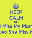 KEEP CALM AND I Miss My Mom Does She Miss Me - Personalised Poster large