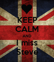 KEEP CALM AND I miss Steve - Personalised Poster large