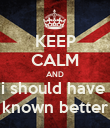 KEEP CALM AND i should have  known better - Personalised Poster large