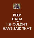 KEEP CALM AND I SHOULDN'T HAVE SAID THAT - Personalised Poster large