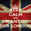 KEEP CALM AND I WANT GO FOR LONDON - Personalised Poster large