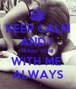 KEEP CALM AND I  WANT YOU  WITH ME  ALWAYS - Personalised Poster large