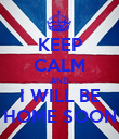 KEEP CALM AND I WILL BE HOME SOON - Personalised Poster large