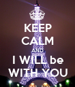 KEEP CALM AND I WILL be WITH YOU - Personalised Poster large