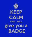 KEEP CALM AND I WILL give you a  BADGE - Personalised Poster large