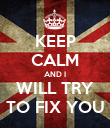 KEEP CALM AND I WILL TRY TO FIX YOU - Personalised Poster large