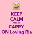 KEEP CALM AND Ill  CARRY ON Loving Ria - Personalised Poster large
