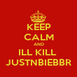 KEEP CALM AND ILL KILL  JUSTNBIEBBR - Personalised Poster large