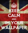 KEEP CALM AND IM YOUR WALLPAPER - Personalised Poster large