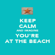 KEEP CALM AND IMAGINE YOU'RE AT THE BEACH - Personalised Poster large