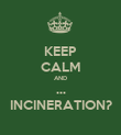 KEEP CALM AND ... INCINERATION? - Personalised Poster large