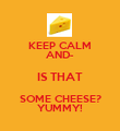 KEEP CALM AND- IS THAT SOME CHEESE? YUMMY! - Personalised Poster large