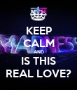KEEP CALM AND IS THIS REAL LOVE? - Personalised Poster large