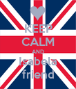 KEEP CALM AND Isabela friend - Personalised Poster large