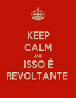 KEEP CALM AND ISSO É REVOLTANTE  - Personalised Poster large