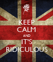 KEEP CALM AND IT'S RIDICULOUS - Personalised Poster large