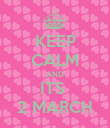 KEEP CALM AND ITS  2 MARCH - Personalised Poster large