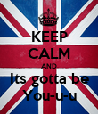 KEEP CALM AND Its gotta be You-u-u - Personalised Poster large