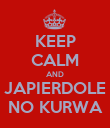 KEEP CALM AND JAPIERDOLE NO KURWA - Personalised Poster large