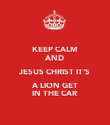 KEEP CALM AND JESUS CHRIST IT'S A LION GET IN THE CAR - Personalised Poster large