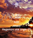 KEEP CALM AND Jimmy Hagamos una orgía (?) - Personalised Poster large