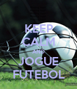 KEEP CALM AND JOGUE FUTEBOL - Personalised Poster small