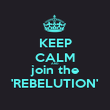 KEEP CALM AND join the 'REBELUTION' - Personalised Poster small
