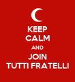 KEEP CALM AND JOIN TUTTI FRATELLI - Personalised Poster large