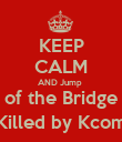 KEEP CALM AND Jump  of the Bridge (Killed by Kcom) - Personalised Poster large