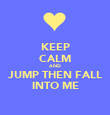 KEEP CALM AND JUMP THEN FALL INTO ME - Personalised Poster large